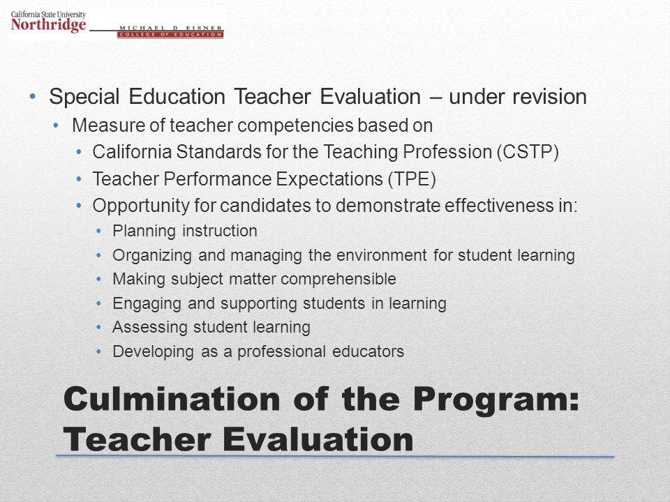 Culmination of the Program: Teacher Evaluation Special Education Teacher Evaluation – under revision Measure of teacher competencies based on Californ
