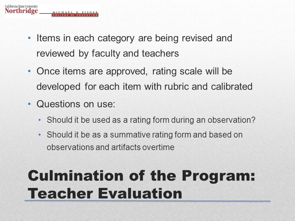 Culmination of the Program: Teacher Evaluation Items in each category are being revised and reviewed by faculty and teachers Once items are approved,