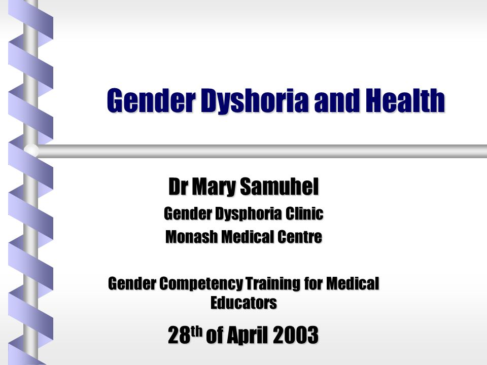 Gender Dyshoria and Health Dr Mary Samuhel Gender Dysphoria Clinic Monash Medical Centre Gender Competency Training for Medical Educators 28 th of Apr
