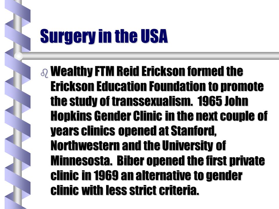 Surgery in the USA b Wealthy FTM Reid Erickson formed the Erickson Education Foundation to promote the study of transsexualism. 1965 John Hopkins Gend