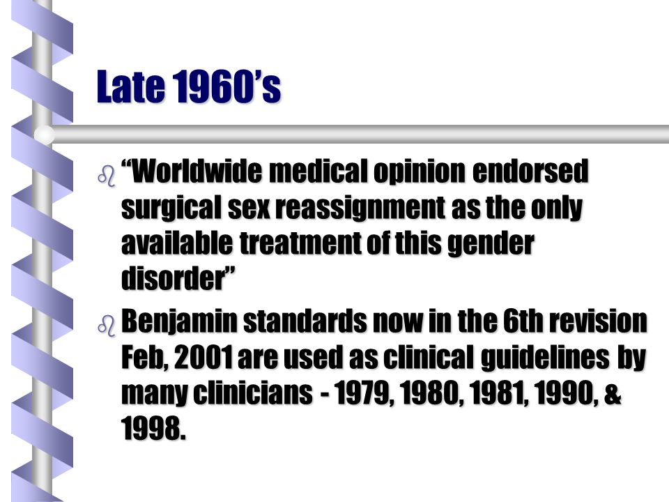 Late 1960s b Worldwide medical opinion endorsed surgical sex reassignment as the only available treatment of this gender disorder b Benjamin standards