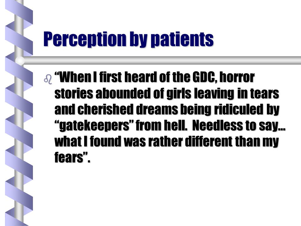 Perception by patients b When I first heard of the GDC, horror stories abounded of girls leaving in tears and cherished dreams being ridiculed by gate