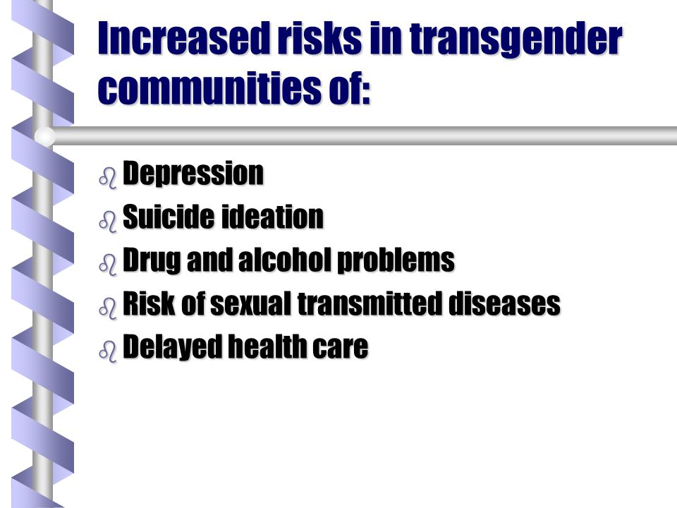 Increased risks in transgender communities of: b Depression b Suicide ideation b Drug and alcohol problems b Risk of sexual transmitted diseases b Del