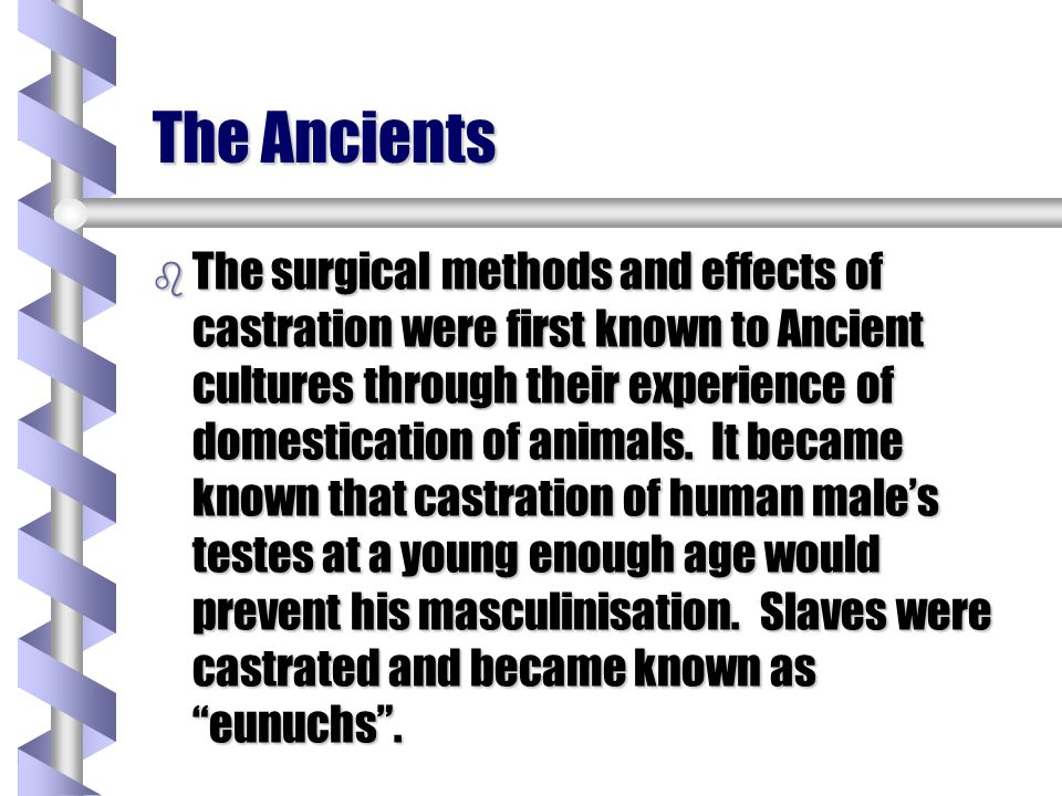 The Ancient Greeks and Romans b In these cultures men were completely emasculated by the removal of the testes, penis and scrotum.