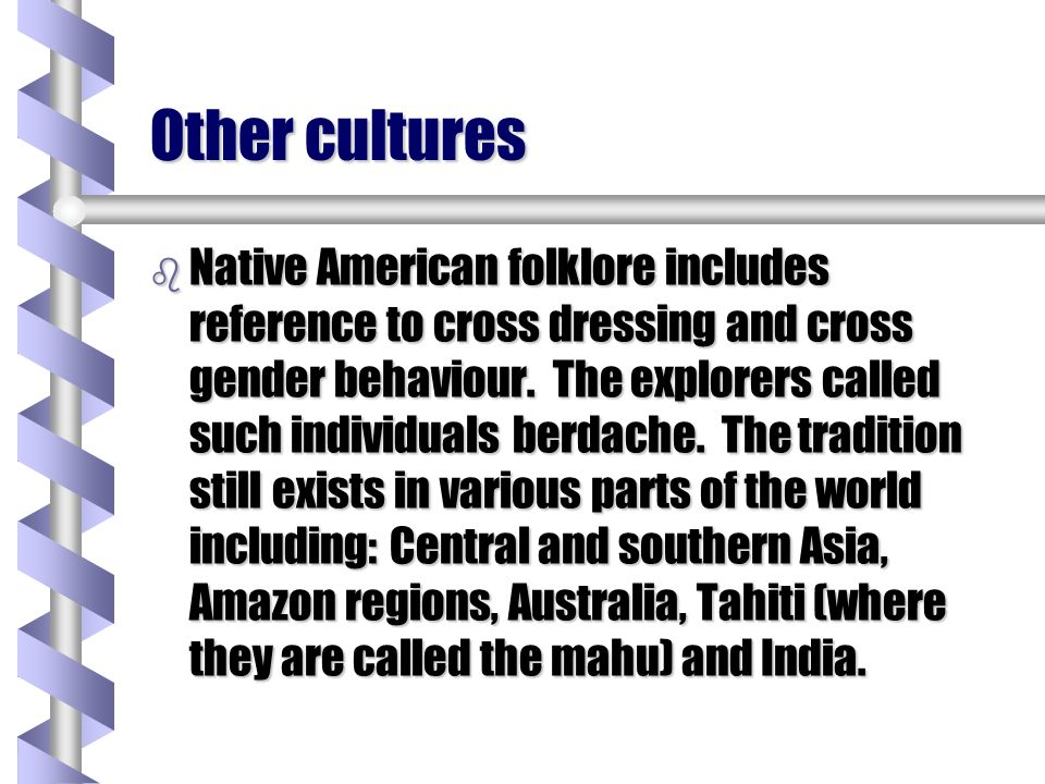 Other cultures b Native American folklore includes reference to cross dressing and cross gender behaviour. The explorers called such individuals berda