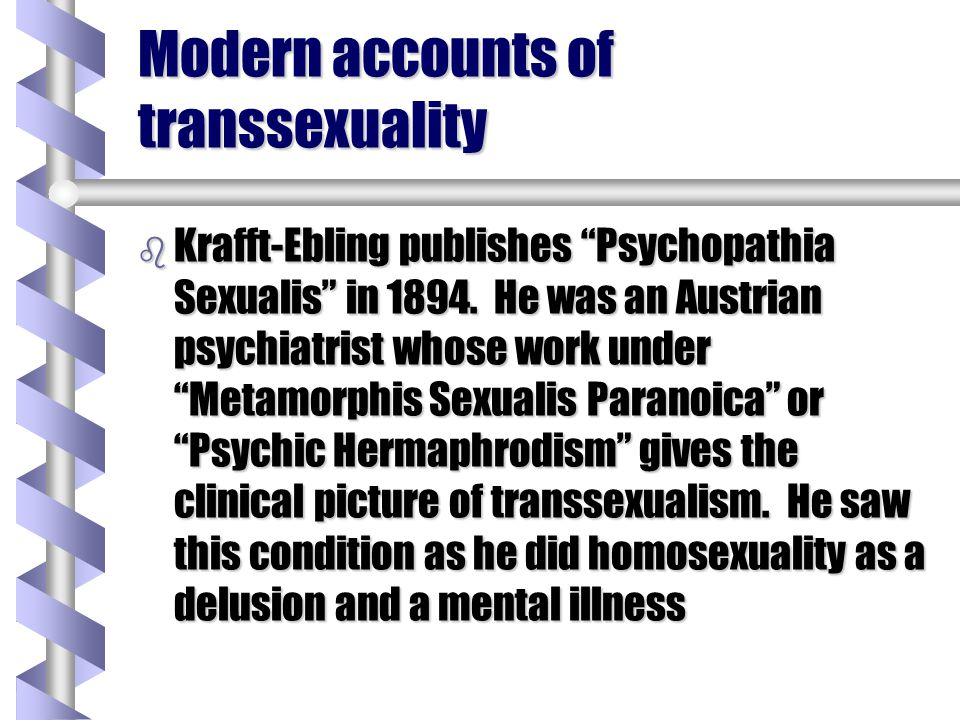 Modern accounts of transsexuality b Krafft-Ebling publishes Psychopathia Sexualis in 1894. He was an Austrian psychiatrist whose work under Metamorphi