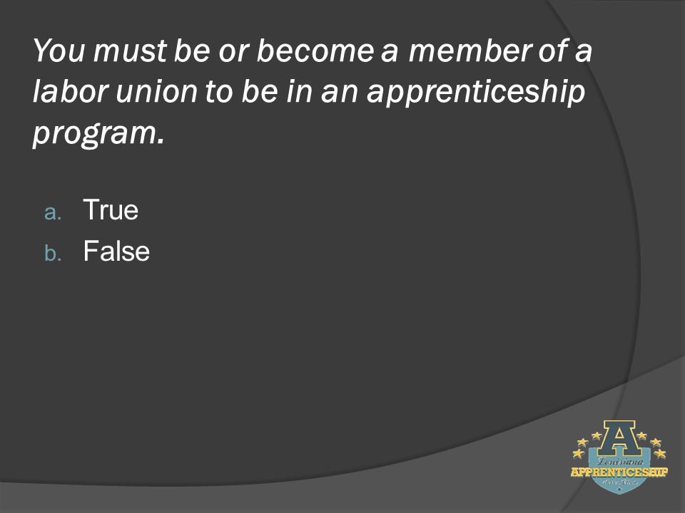 You must be or become a member of a labor union to be in an apprenticeship program.