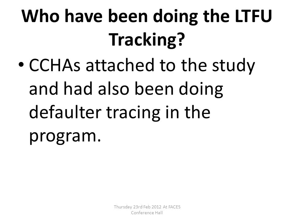 Who have been doing the LTFU Tracking? CCHAs attached to the study and had also been doing defaulter tracing in the program. Thursday 23rd Feb 2012 At