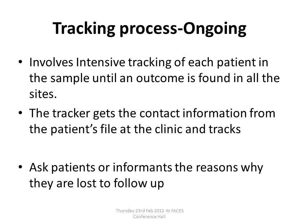 Tracking process-Ongoing Involves Intensive tracking of each patient in the sample until an outcome is found in all the sites. The tracker gets the co