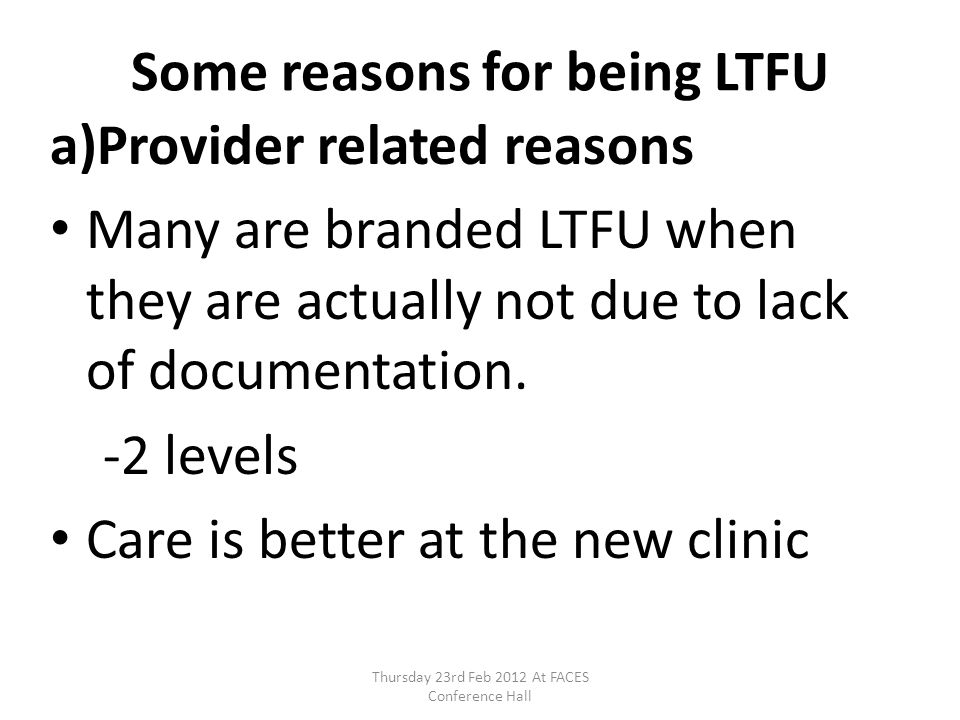 Some reasons for being LTFU a)Provider related reasons Many are branded LTFU when they are actually not due to lack of documentation. -2 levels Care i