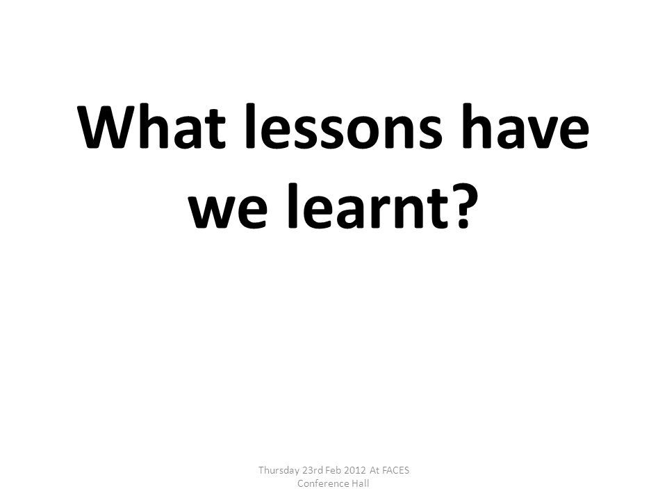 What lessons have we learnt? Thursday 23rd Feb 2012 At FACES Conference Hall