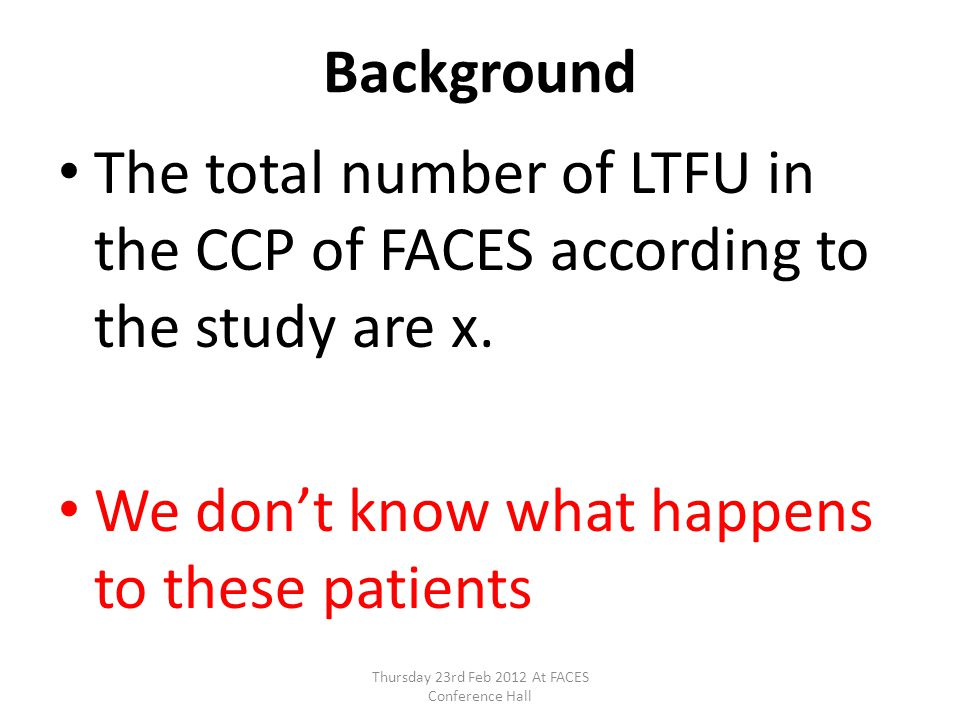Background The total number of LTFU in the CCP of FACES according to the study are x. We dont know what happens to these patients Thursday 23rd Feb 20