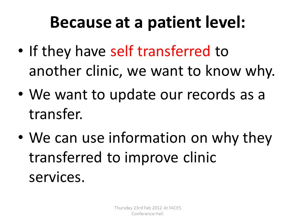 Because at a patient level: If they have self transferred to another clinic, we want to know why. We want to update our records as a transfer. We can