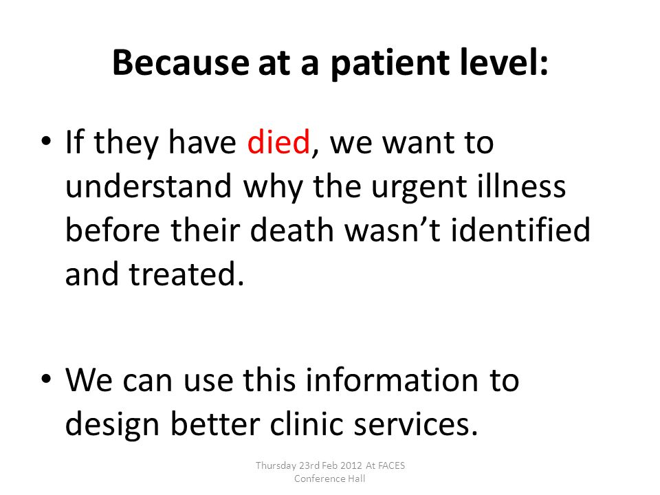 Because at a patient level: If they have died, we want to understand why the urgent illness before their death wasnt identified and treated.