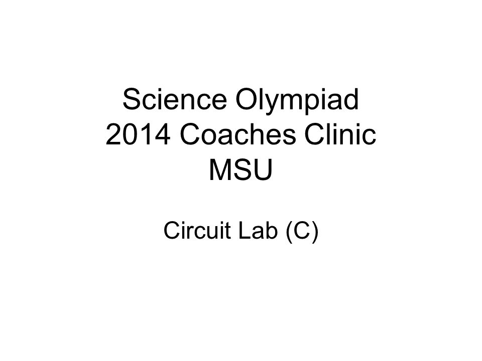 Science Olympiad 2014 Coaches Clinic MSU Circuit Lab (C)