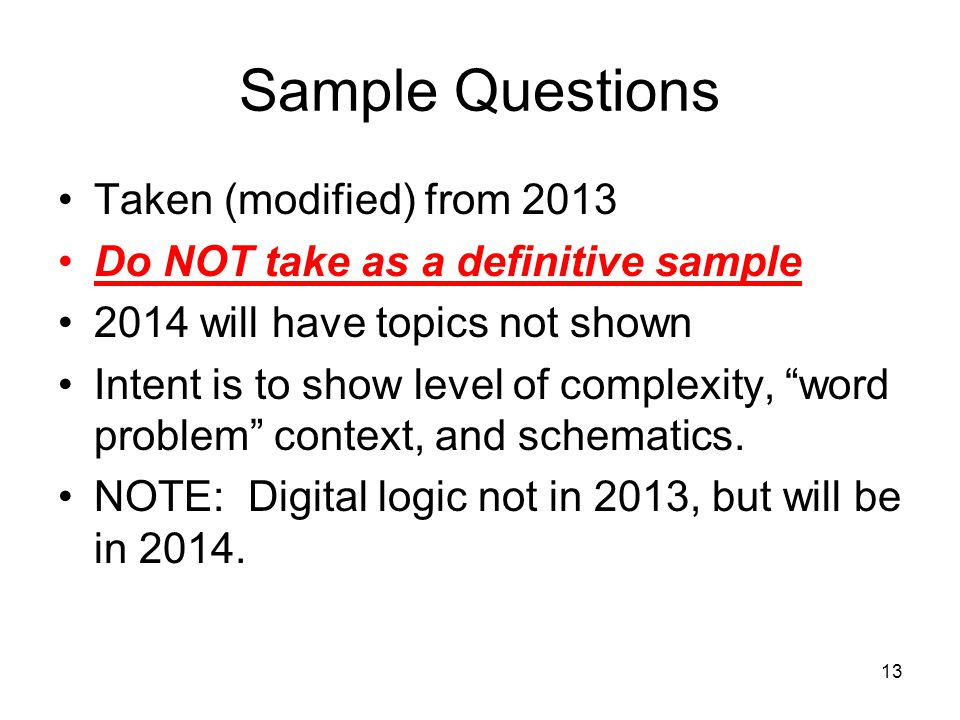 13 Sample Questions Taken (modified) from 2013 Do NOT take as a definitive sample 2014 will have topics not shown Intent is to show level of complexity, word problem context, and schematics.