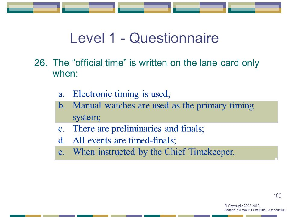 © Copyright 2007-2010 Ontario Swimming Officials Association 100 Level 1 - Questionnaire 26. The official time is written on the lane card only when: