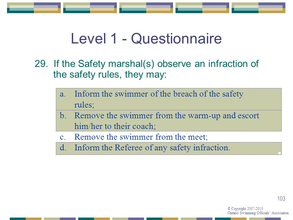 © Copyright 2007-2010 Ontario Swimming Officials Association 103 Level 1 - Questionnaire 29.
