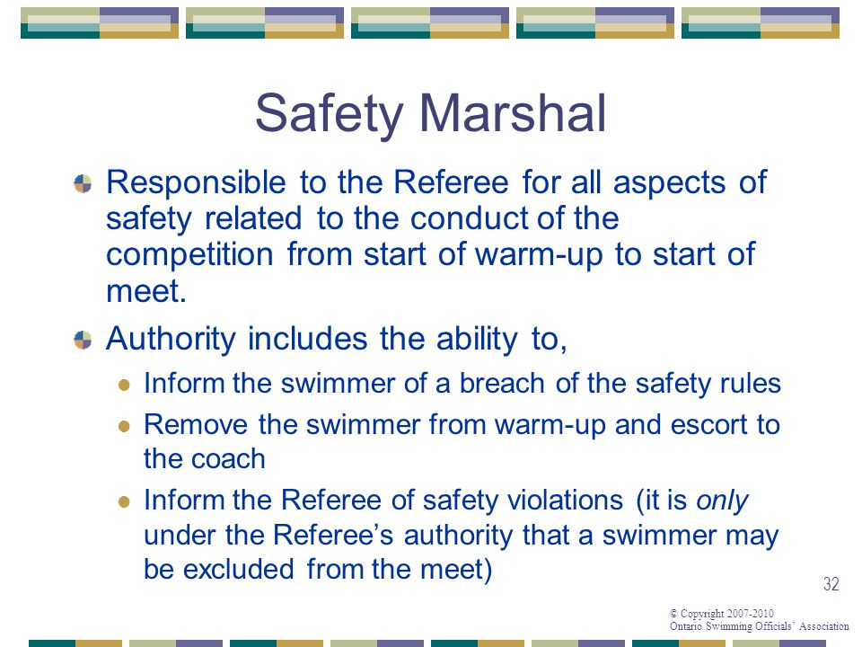 © Copyright 2007-2010 Ontario Swimming Officials Association 32 Safety Marshal Authority includes the ability to, Inform the swimmer of a breach of the safety rules Remove the swimmer from warm-up and escort to the coach Inform the Referee of safety violations (it is only under the Referees authority that a swimmer may be excluded from the meet) Responsible to the Referee for all aspects of safety related to the conduct of the competition from start of warm-up to start of meet.