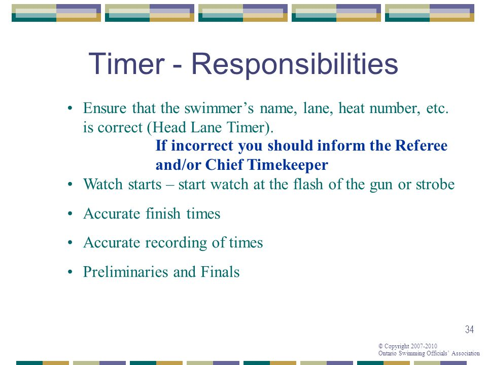© Copyright 2007-2010 Ontario Swimming Officials Association 34 Timer - Responsibilities Ensure that the swimmers name, lane, heat number, etc.