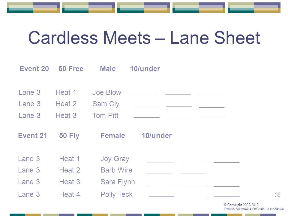© Copyright 2007-2010 Ontario Swimming Officials Association 39 Cardless Meets – Lane Sheet Event 2050 FreeMale10/under Lane 3Heat 1Joe Blow Lane 3Hea