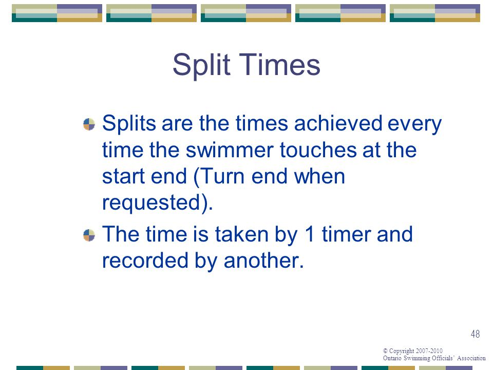 © Copyright 2007-2010 Ontario Swimming Officials Association 48 Split Times Splits are the times achieved every time the swimmer touches at the start end (Turn end when requested).