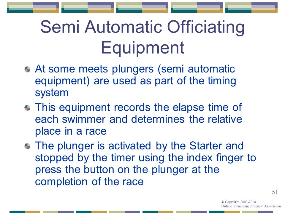 © Copyright 2007-2010 Ontario Swimming Officials Association 51 Semi Automatic Officiating Equipment At some meets plungers (semi automatic equipment) are used as part of the timing system This equipment records the elapse time of each swimmer and determines the relative place in a race The plunger is activated by the Starter and stopped by the timer using the index finger to press the button on the plunger at the completion of the race