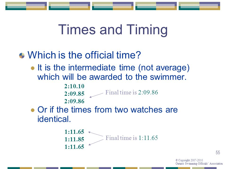 © Copyright 2007-2010 Ontario Swimming Officials Association 55 Times and Timing Which is the official time.