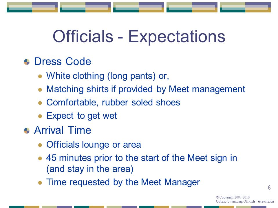 © Copyright 2007-2010 Ontario Swimming Officials Association 6 Officials - Expectations Dress Code White clothing (long pants) or, Matching shirts if provided by Meet management Comfortable, rubber soled shoes Expect to get wet Arrival Time Officials lounge or area 45 minutes prior to the start of the Meet sign in (and stay in the area) Time requested by the Meet Manager