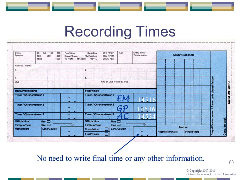 © Copyright 2007-2010 Ontario Swimming Officials Association 60 Recording Times 1 No need to write final time or any other information.