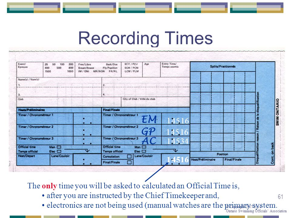© Copyright 2007-2010 Ontario Swimming Officials Association 61 Recording Times 1 The only time you will be asked to calculated an Official Time is, after you are instructed by the Chief Timekeeper and, electronics are not being used (manual watches are the primary system.
