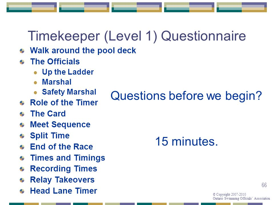 © Copyright 2007-2010 Ontario Swimming Officials Association 66 Timekeeper (Level 1) Questionnaire 15 minutes.