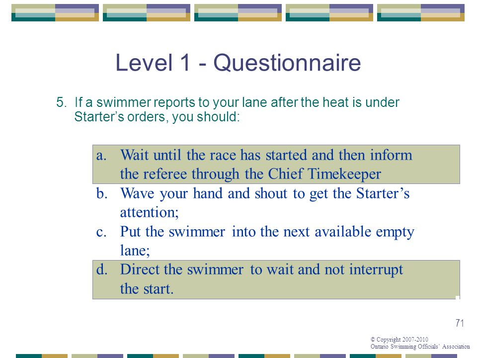 © Copyright 2007-2010 Ontario Swimming Officials Association 71 Level 1 - Questionnaire 5.
