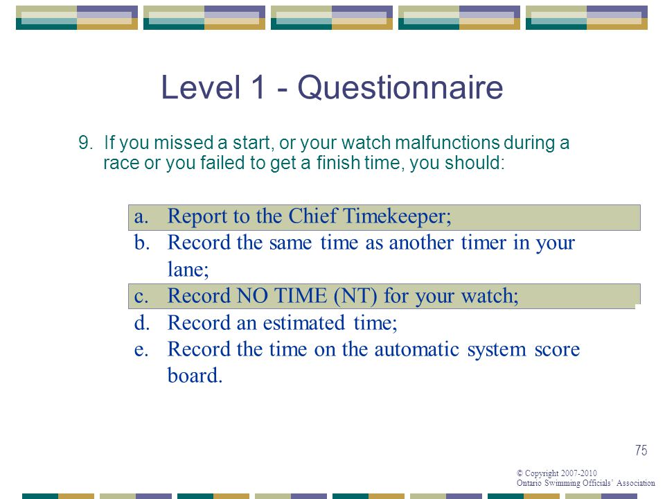 © Copyright 2007-2010 Ontario Swimming Officials Association 75 Level 1 - Questionnaire 9. If you missed a start, or your watch malfunctions during a