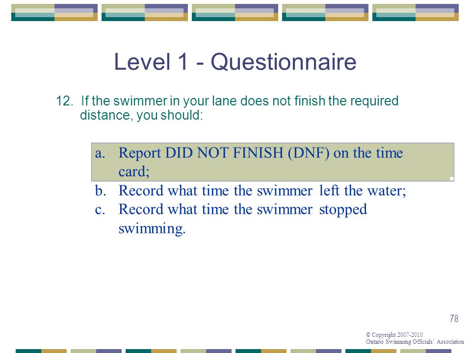 © Copyright 2007-2010 Ontario Swimming Officials Association 78 Level 1 - Questionnaire 12.