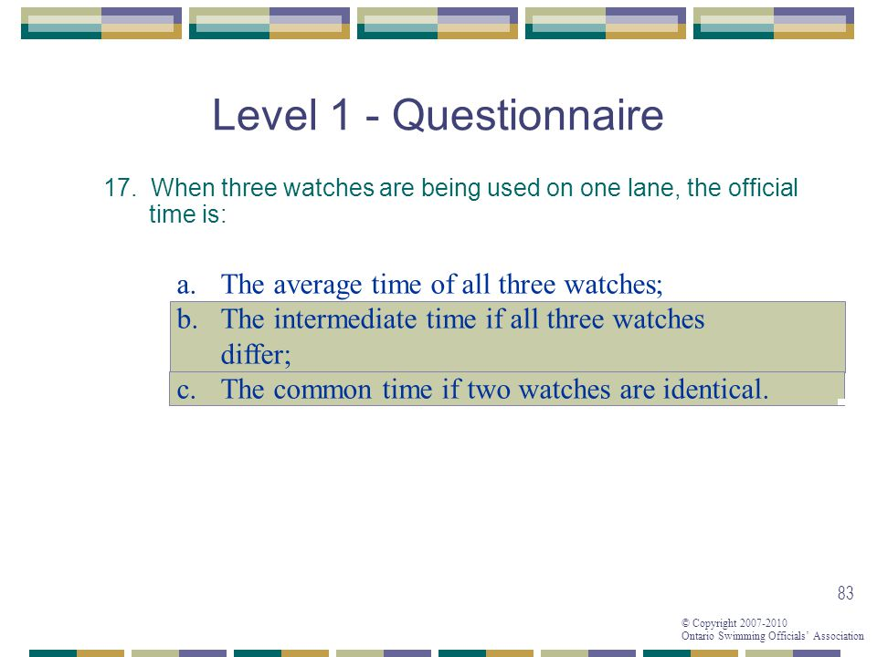 © Copyright 2007-2010 Ontario Swimming Officials Association 83 Level 1 - Questionnaire 17. When three watches are being used on one lane, the officia