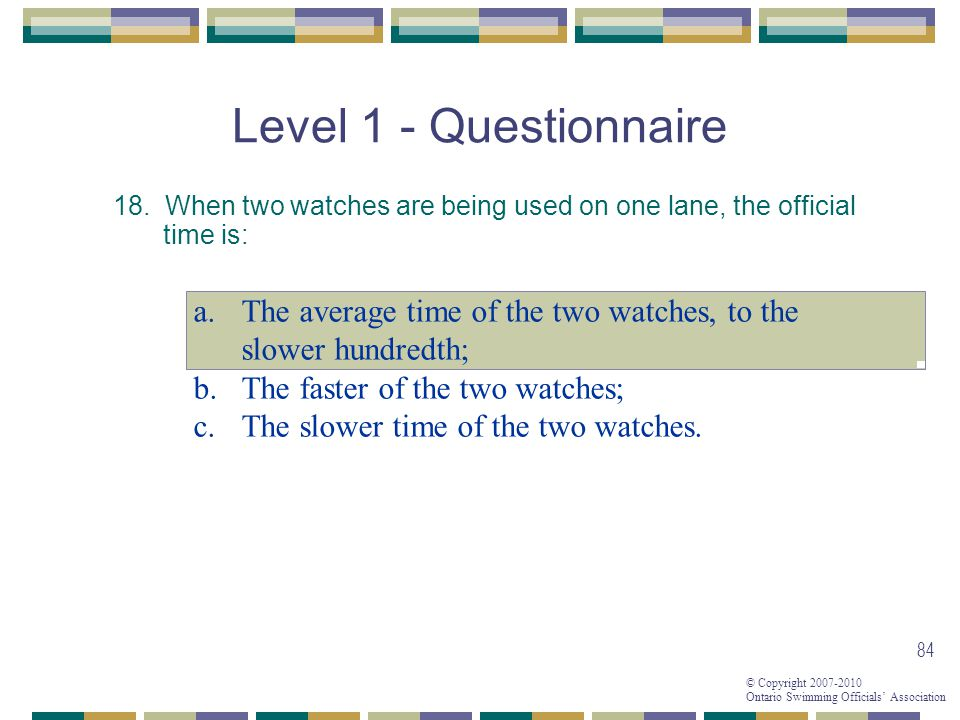 © Copyright 2007-2010 Ontario Swimming Officials Association 84 Level 1 - Questionnaire 18. When two watches are being used on one lane, the official