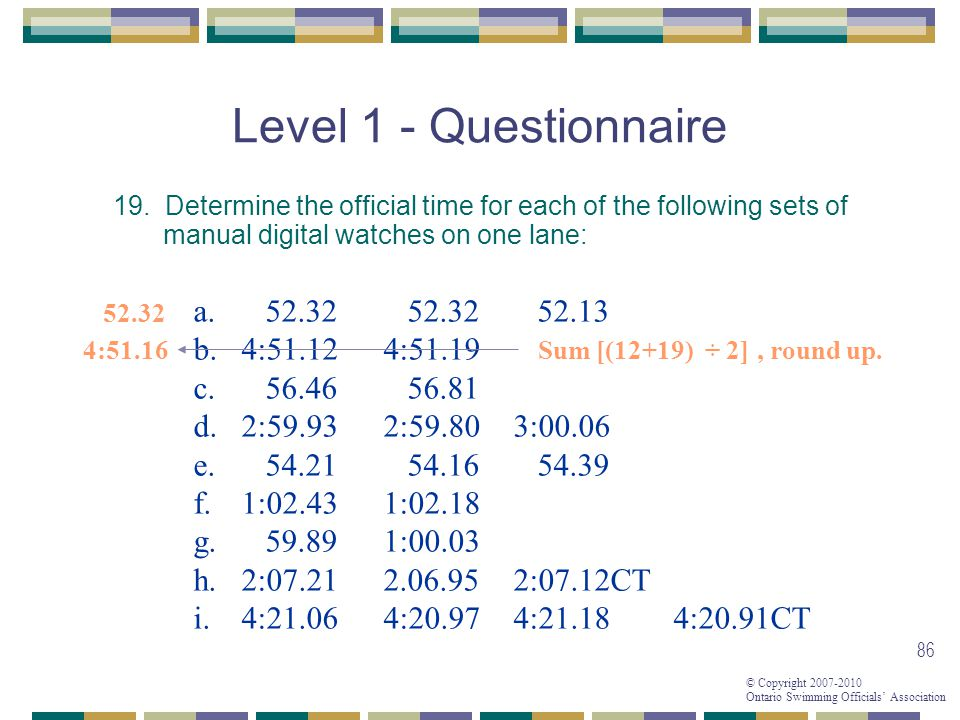 © Copyright 2007-2010 Ontario Swimming Officials Association 86 Level 1 - Questionnaire 19. Determine the official time for each of the following sets