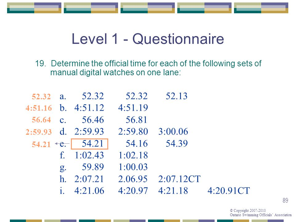 © Copyright 2007-2010 Ontario Swimming Officials Association 89 Level 1 - Questionnaire 19. Determine the official time for each of the following sets