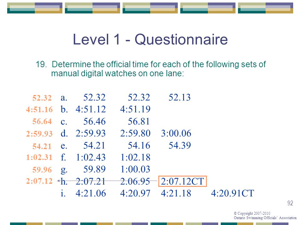 © Copyright 2007-2010 Ontario Swimming Officials Association 92 Level 1 - Questionnaire 19. Determine the official time for each of the following sets