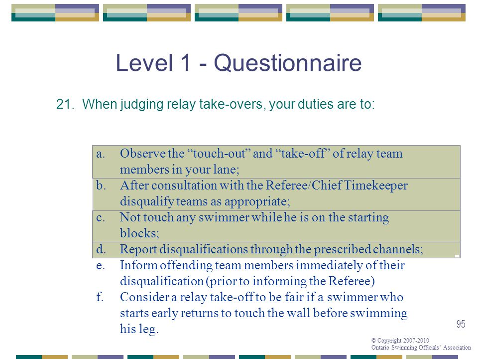 © Copyright 2007-2010 Ontario Swimming Officials Association 95 Level 1 - Questionnaire 21.