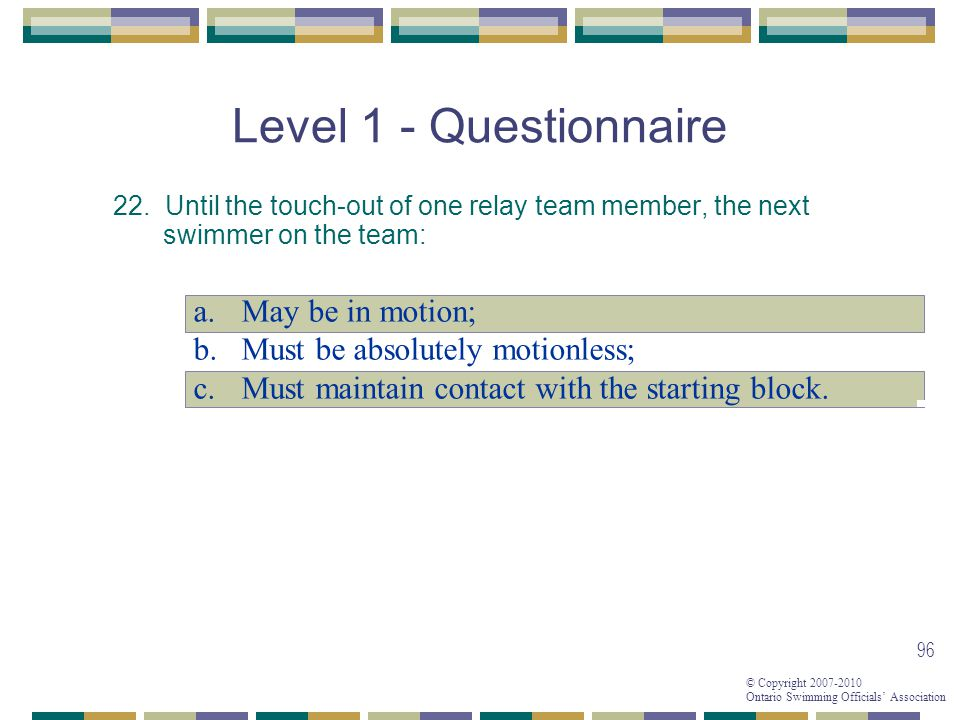 © Copyright 2007-2010 Ontario Swimming Officials Association 96 Level 1 - Questionnaire 22.