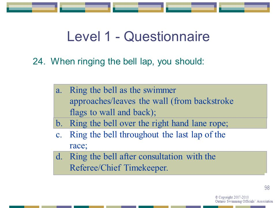 © Copyright 2007-2010 Ontario Swimming Officials Association 98 Level 1 - Questionnaire 24. When ringing the bell lap, you should: a.Ring the bell as