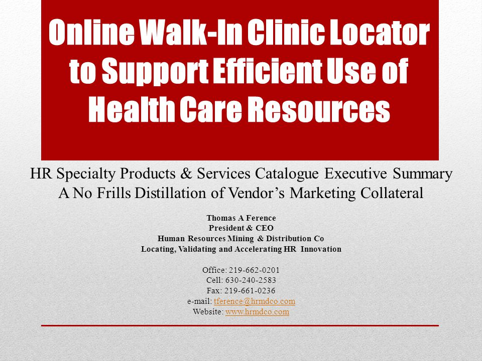 Online Walk-In Clinic Locator to Support Efficient Use of Health Care Resources HR Specialty Products & Services Catalogue Executive Summary A No Frills Distillation of Vendors Marketing Collateral Thomas A Ference President & CEO Human Resources Mining & Distribution Co Locating, Validating and Accelerating HR Innovation Office: 219-662-0201 Cell: 630-240-2583 Fax: 219-661-0236 e-mail: tference@hrmdco.comtference@hrmdco.com Website: www.hrmdco.comwww.hrmdco.com