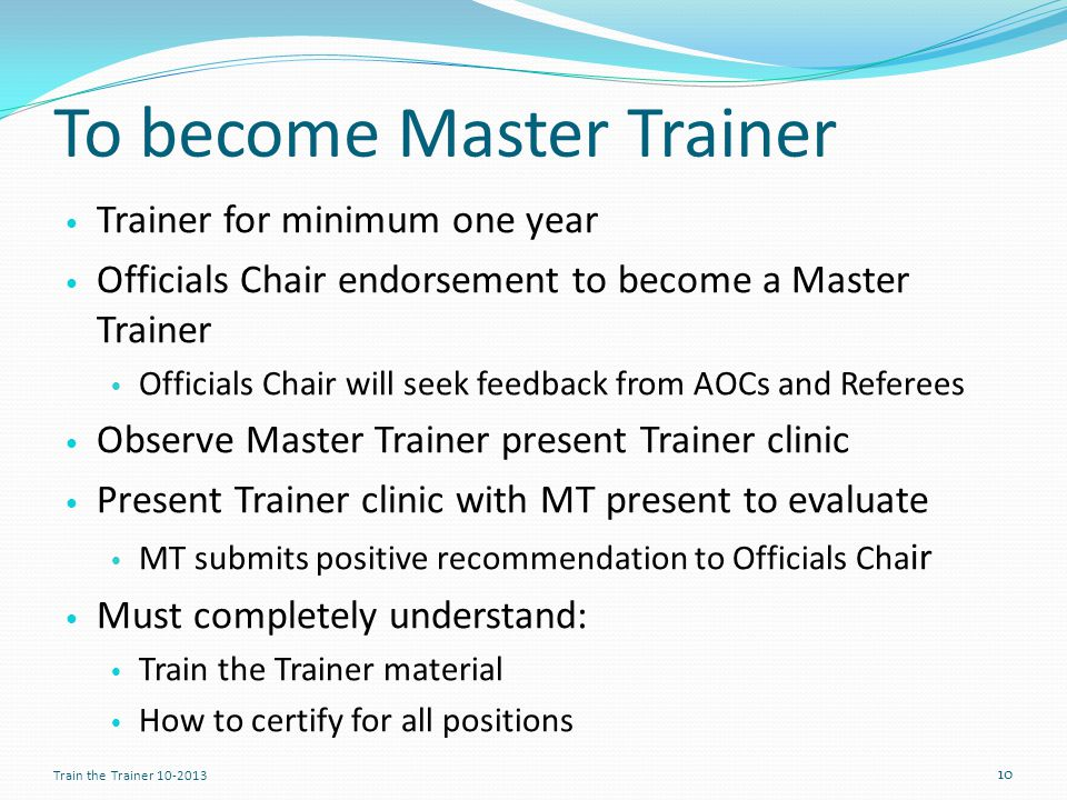 To become Master Trainer Trainer for minimum one year Officials Chair endorsement to become a Master Trainer Officials Chair will seek feedback from AOCs and Referees Observe Master Trainer present Trainer clinic Present Trainer clinic with MT present to evaluate MT submits positive recommendation to Officials Cha ir Must completely understand: Train the Trainer material How to certify for all positions 10 Train the Trainer 10-2013