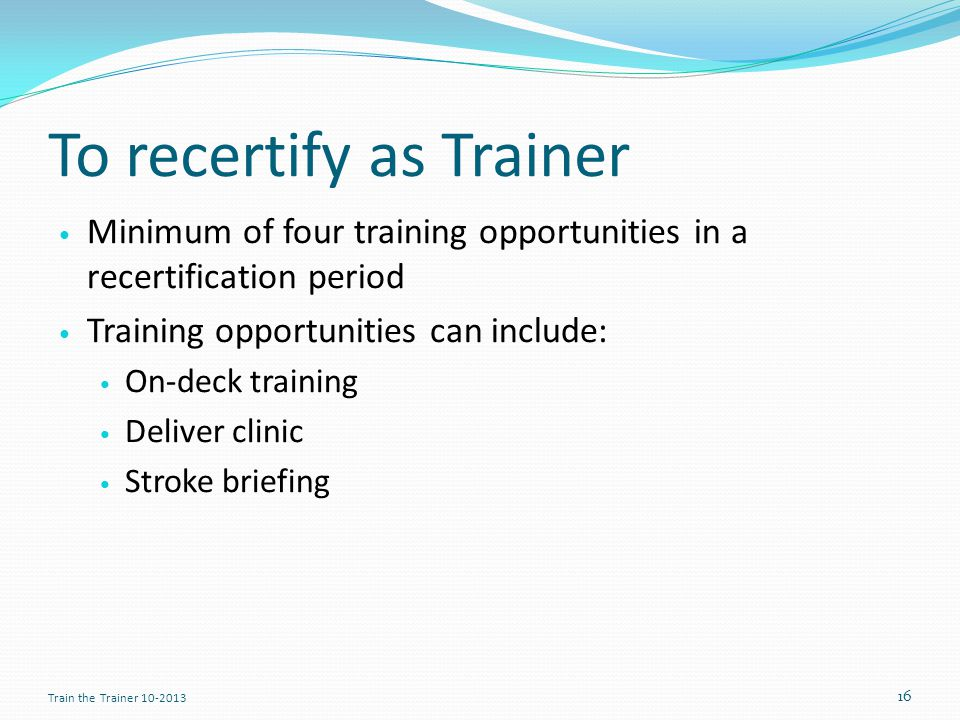 To recertify as Trainer Minimum of four training opportunities in a recertification period Training opportunities can include: On-deck training Deliver clinic Stroke briefing 16 Train the Trainer 10-2013