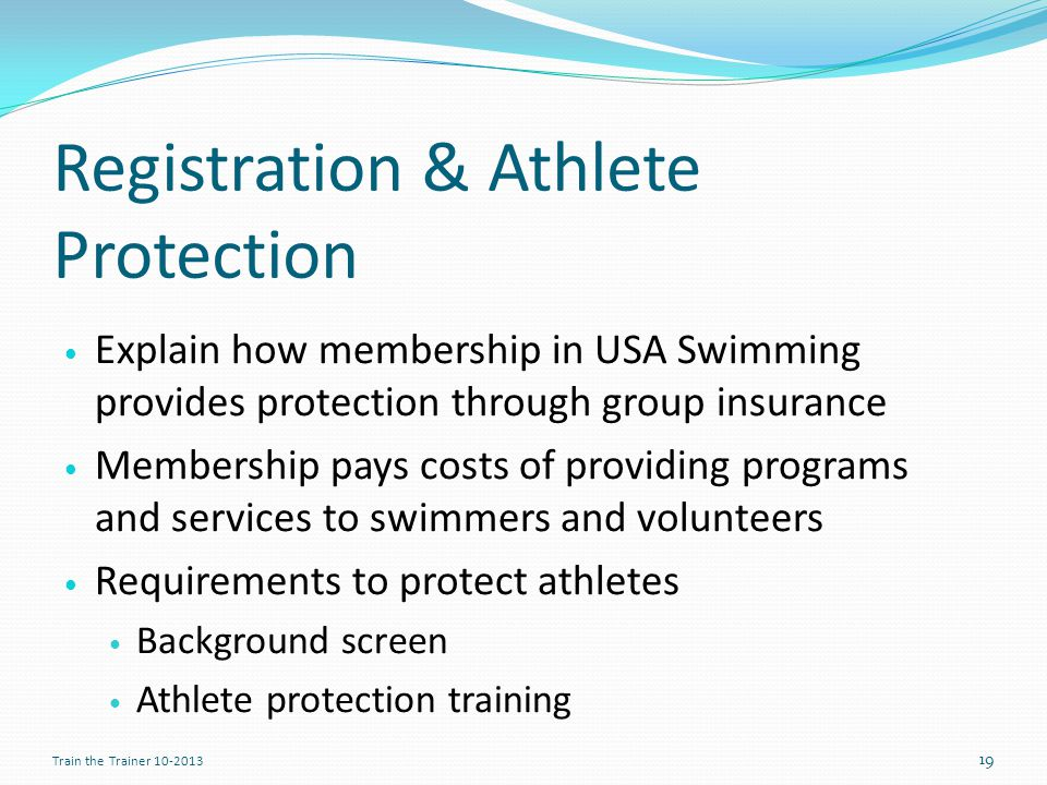 Registration & Athlete Protection Explain how membership in USA Swimming provides protection through group insurance Membership pays costs of providing programs and services to swimmers and volunteers Requirements to protect athletes Background screen Athlete protection training 19 Train the Trainer 10-2013