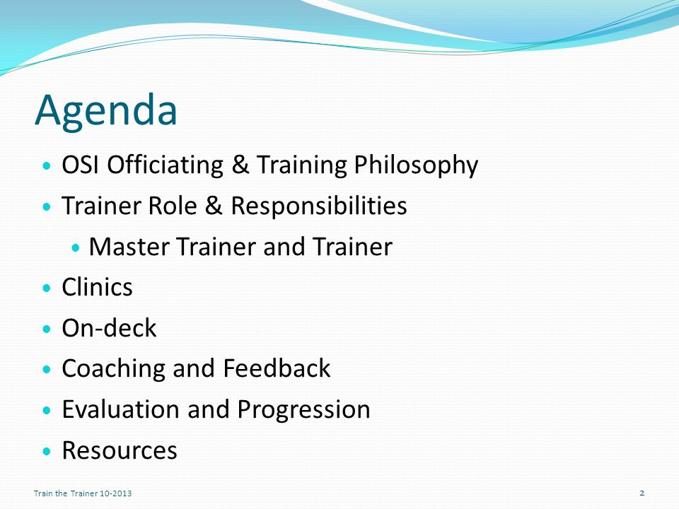 Agenda OSI Officiating & Training Philosophy Trainer Role & Responsibilities Master Trainer and Trainer Clinics On-deck Coaching and Feedback Evaluation and Progression Resources 2 Train the Trainer 10-2013