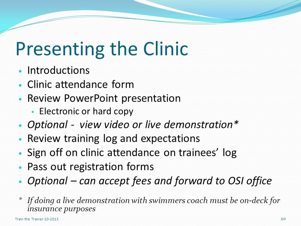 Presenting the Clinic Introductions Clinic attendance form Review PowerPoint presentation Electronic or hard copy Optional - view video or live demonstration* Review training log and expectations Sign off on clinic attendance on trainees log Pass out registration forms Optional – can accept fees and forward to OSI office *If doing a live demonstration with swimmers coach must be on-deck for insurance purposes 20 Train the Trainer 10-2013