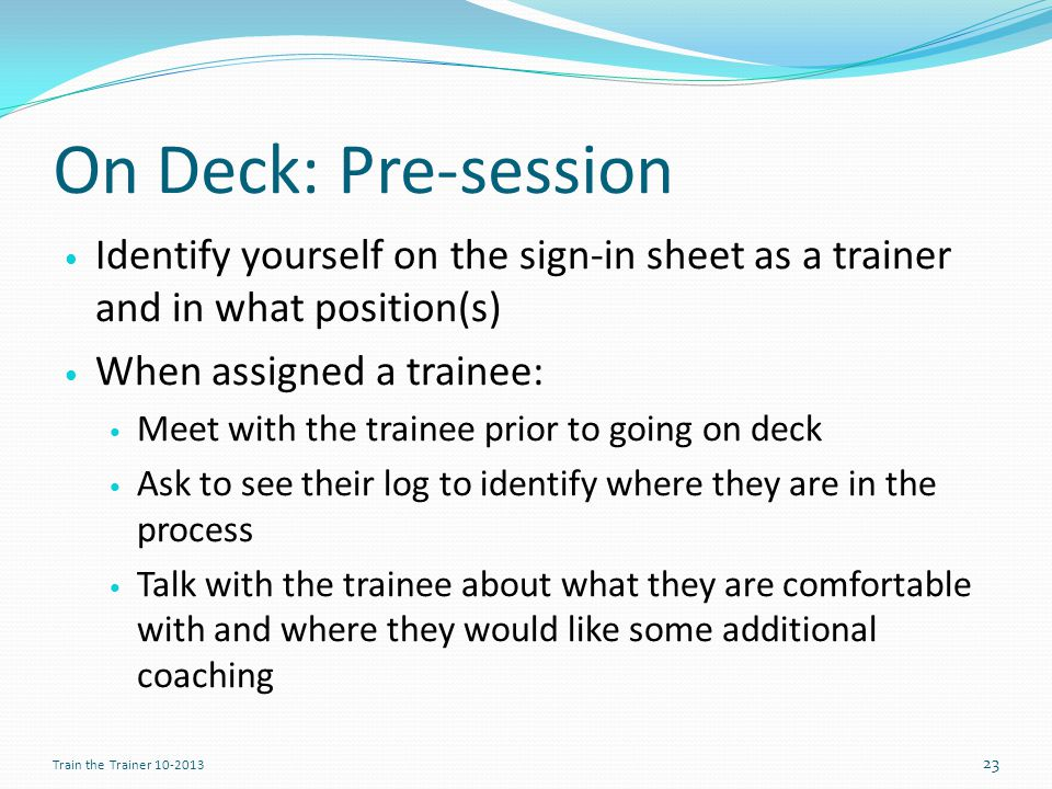 On Deck: Pre-session Identify yourself on the sign-in sheet as a trainer and in what position(s) When assigned a trainee: Meet with the trainee prior to going on deck Ask to see their log to identify where they are in the process Talk with the trainee about what they are comfortable with and where they would like some additional coaching 23 Train the Trainer 10-2013